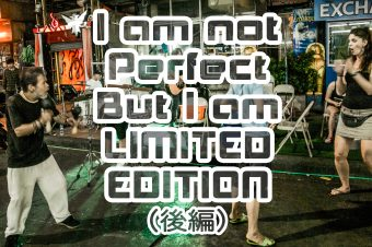 I am not perfect but I am LIMITED EDITION (後編)