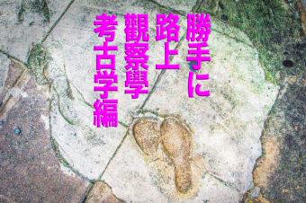 勝手に路上観察学会〜路上の考古学編〜